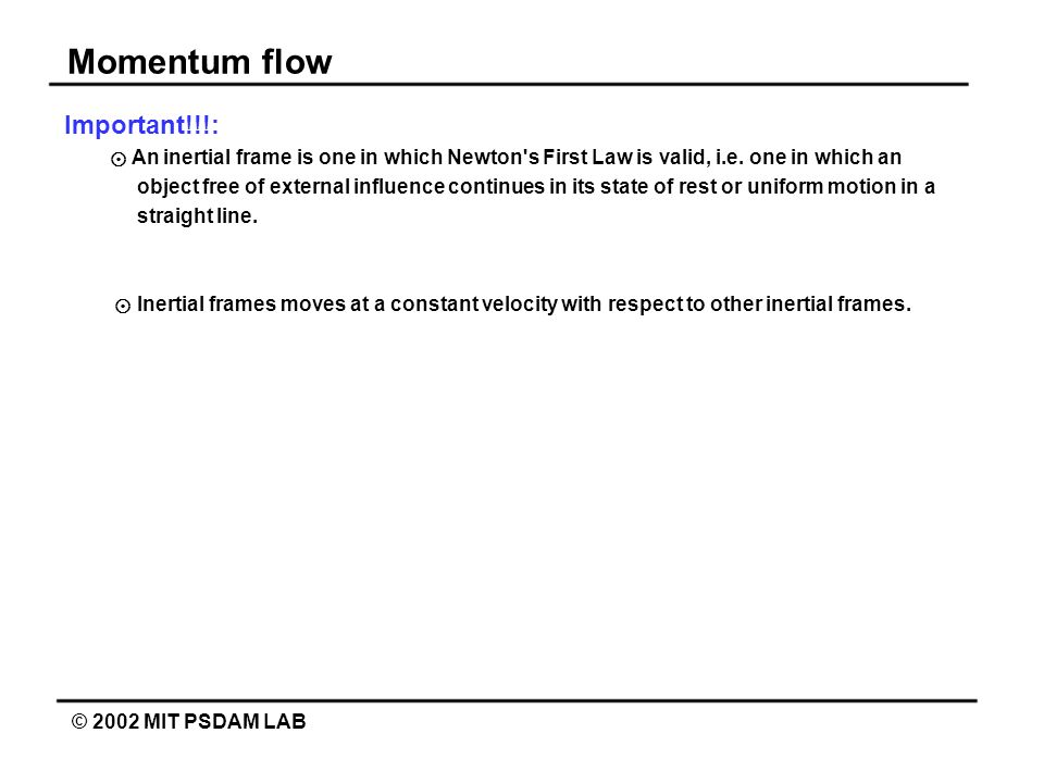 Momentum flow © 2002 MIT PSDAM LAB Important!!!: An inertial frame is one in which Newton's First Law is valid, i.e. one in which an object free of ex