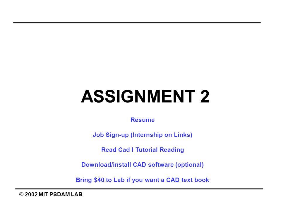 ASSIGNMENT 2 © 2002 MIT PSDAM LAB Resume Job Sign-up (Internship on Links) Read Cad I Tutorial Reading Download/install CAD software (optional) Bring