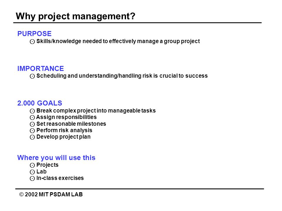 Why project management? © 2002 MIT PSDAM LAB PURPOSE Skills/knowledge needed to effectively manage a group project IMPORTANCE Scheduling and understan
