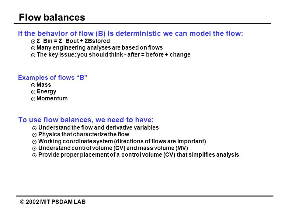 Flow balances © 2002 MIT PSDAM LAB If the behavior of flow (B) is deterministic we can model the flow: Σ Bin = Σ Bout + ΣBstored Many engineering anal
