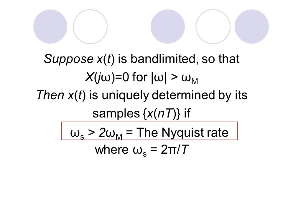Suppose x(t) is bandlimited, so that X(jω)=0 for |ω| > ω M Then x(t) is uniquely determined by its samples {x(nT)} if where ω s = 2π/T ω s > 2ω M = The Nyquist rate