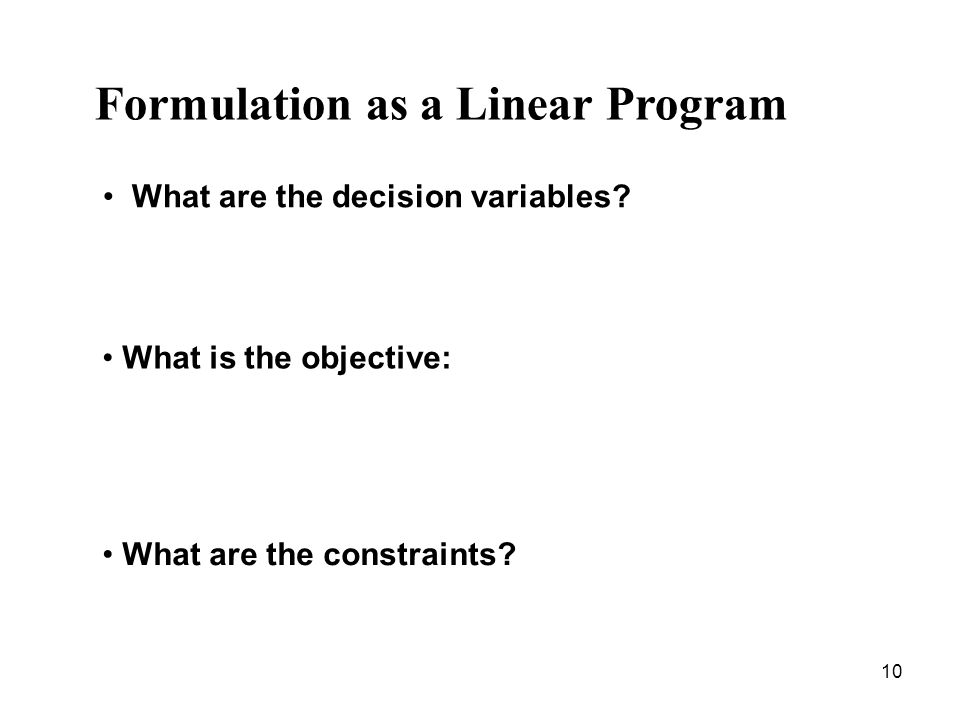10 Formulation as a Linear Program What is the objective: What are the constraints.
