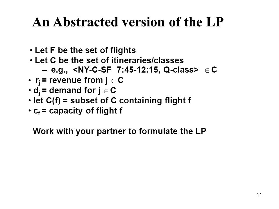 11 An Abstracted version of the LP Let F be the set of flights Let C be the set of itineraries/classes – e.g., C r j = revenue from j C d j = demand for j C let C(f) = subset of C containing flight f c f = capacity of flight f Work with your partner to formulate the LP