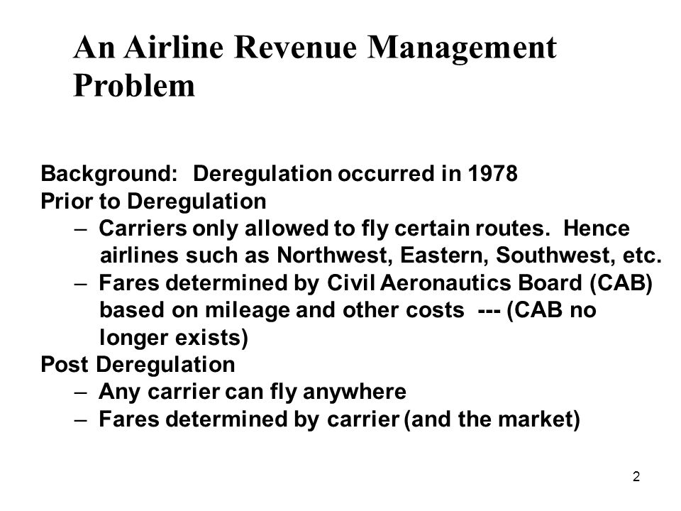 2 An Airline Revenue Management Problem Background: Deregulation occurred in 1978 Prior to Deregulation – Carriers only allowed to fly certain routes.
