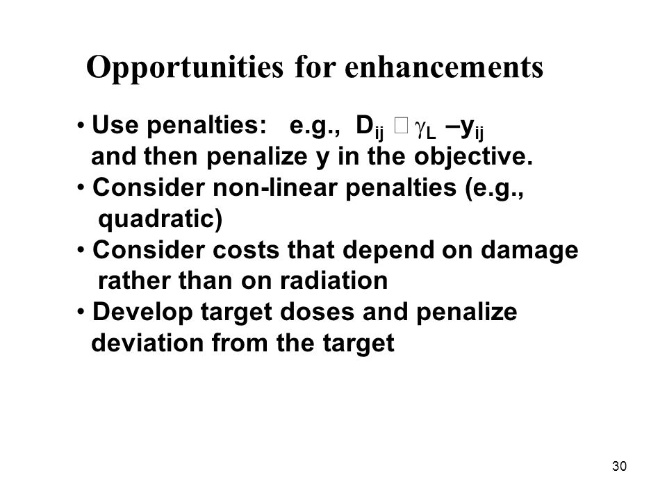 30 Opportunities for enhancements Use penalties: e.g., D ij L –y ij and then penalize y in the objective.