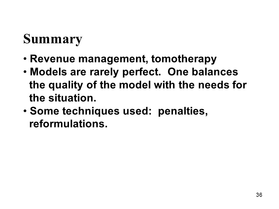 36 Summary Revenue management, tomotherapy Models are rarely perfect.