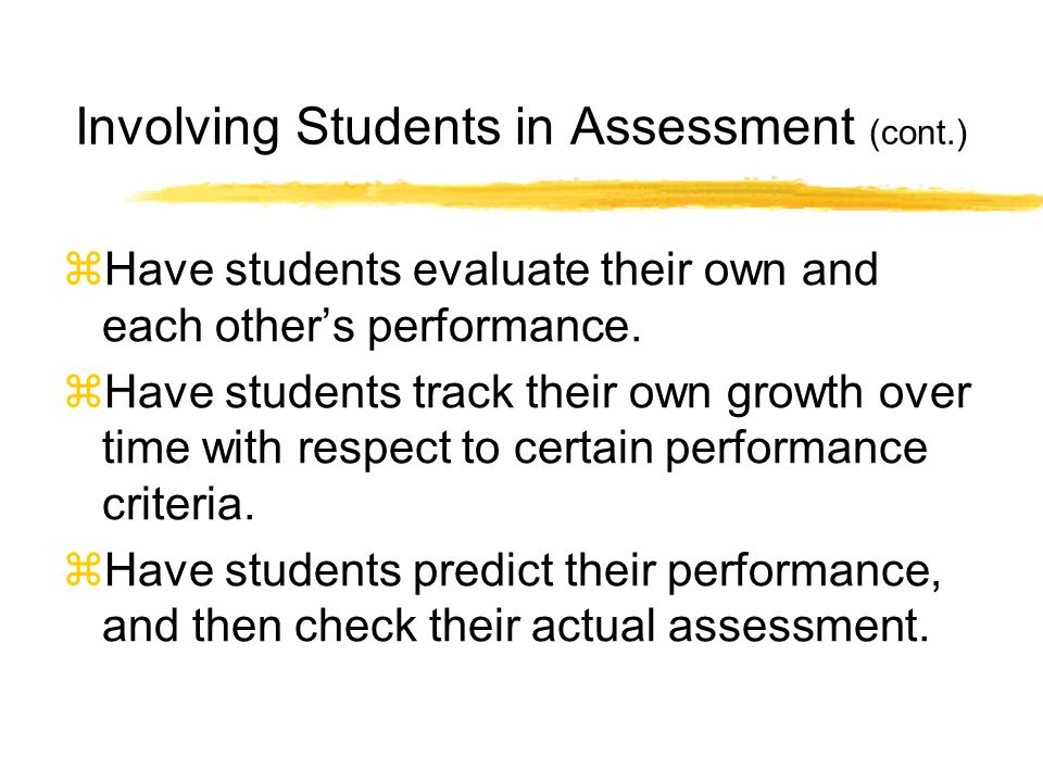 Involving Students in Assessment (cont.) Have students evaluate their own and each others performance.