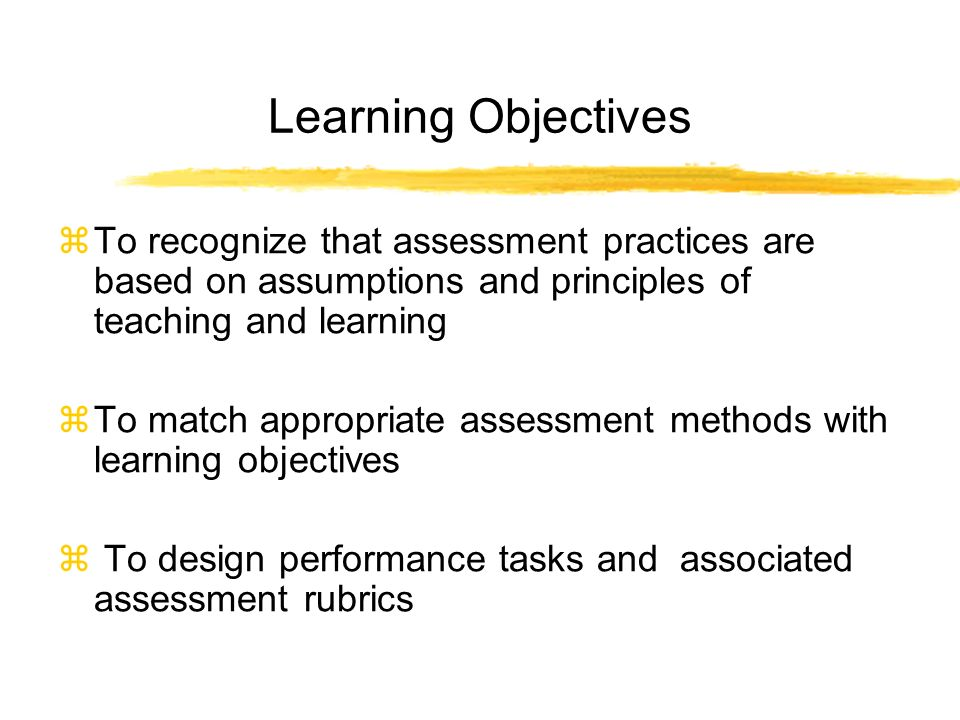 Learning Objectives To recognize that assessment practices are based on assumptions and principles of teaching and learning To match appropriate assessment methods with learning objectives To design performance tasks and associated assessment rubrics