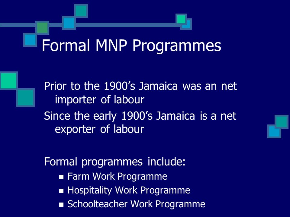 Formal MNP Programmes Prior to the 1900s Jamaica was an net importer of labour Since the early 1900s Jamaica is a net exporter of labour Formal programmes include: Farm Work Programme Hospitality Work Programme Schoolteacher Work Programme