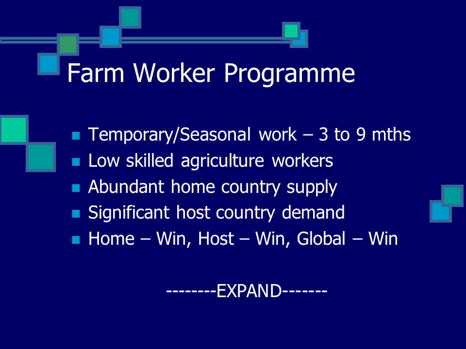 Farm Worker Programme Temporary/Seasonal work – 3 to 9 mths Low skilled agriculture workers Abundant home country supply Significant host country demand Home – Win, Host – Win, Global – Win --------EXPAND-------