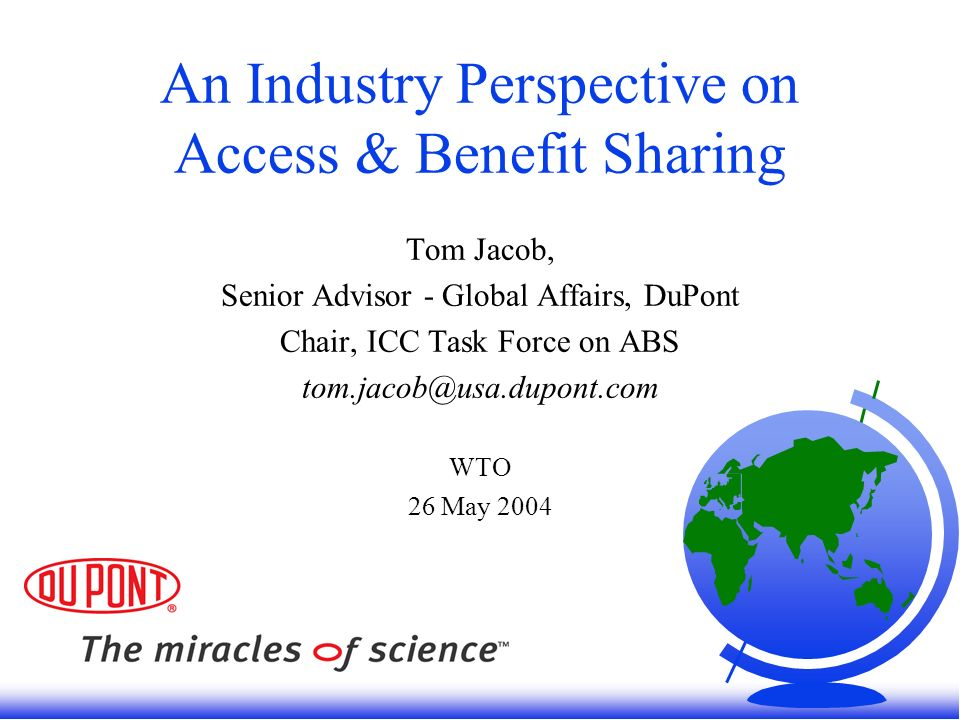 An Industry Perspective on Access & Benefit Sharing Tom Jacob, Senior Advisor - Global Affairs, DuPont Chair, ICC Task Force on ABS tom.jacob@usa.dupont.com WTO 26 May 2004