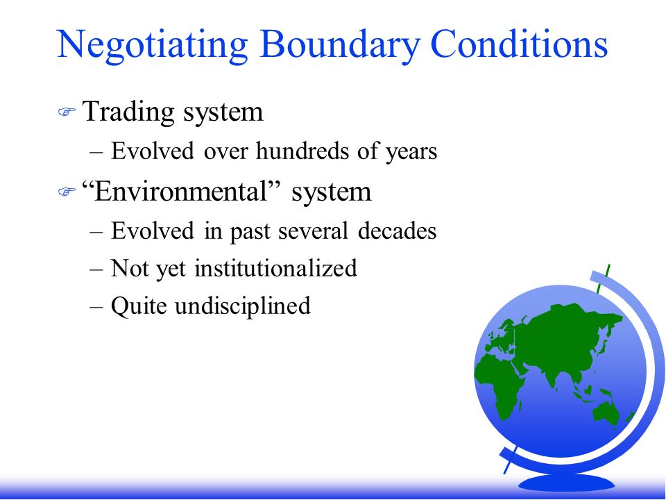 Negotiating Boundary Conditions F Trading system –Evolved over hundreds of years F Environmental system –Evolved in past several decades –Not yet institutionalized –Quite undisciplined