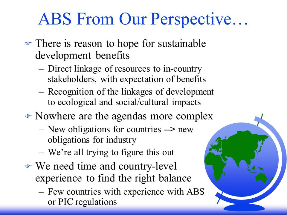 ABS From Our Perspective… F There is reason to hope for sustainable development benefits –Direct linkage of resources to in-country stakeholders, with expectation of benefits –Recognition of the linkages of development to ecological and social/cultural impacts F Nowhere are the agendas more complex –New obligations for countries --> new obligations for industry –Were all trying to figure this out F We need time and country-level experience to find the right balance –Few countries with experience with ABS or PIC regulations