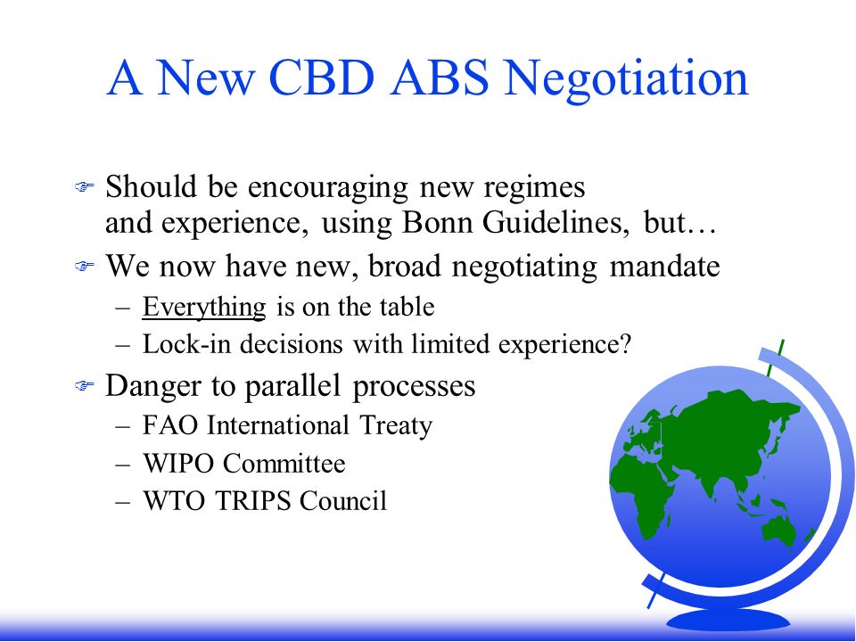 A New CBD ABS Negotiation F Should be encouraging new regimes and experience, using Bonn Guidelines, but… F We now have new, broad negotiating mandate –Everything is on the table –Lock-in decisions with limited experience.
