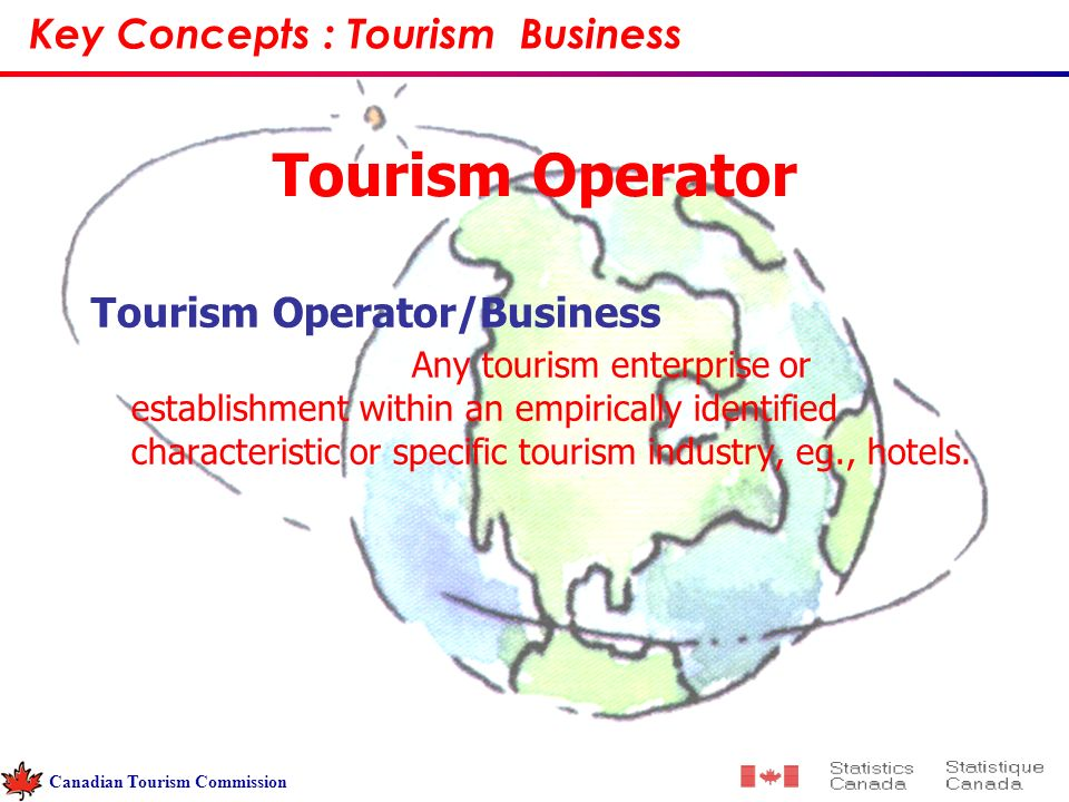 Tourism Operator Tourism Operator/Business Any tourism enterprise or establishment within an empirically identified characteristic or specific tourism industry, eg., hotels.