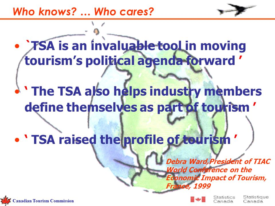 `TSA is an invaluable tool in moving tourisms political agenda forward The TSA also helps industry members define themselves as part of tourism TSA raised the profile of tourism Debra Ward,President of TIAC World Conference on the Economic Impact of Tourism, France, 1999 Who knows.