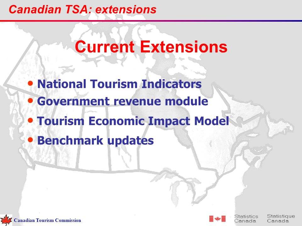 Canadian TSA: extensions National Tourism Indicators Government revenue module Tourism Economic Impact Model Benchmark updates Current Extensions