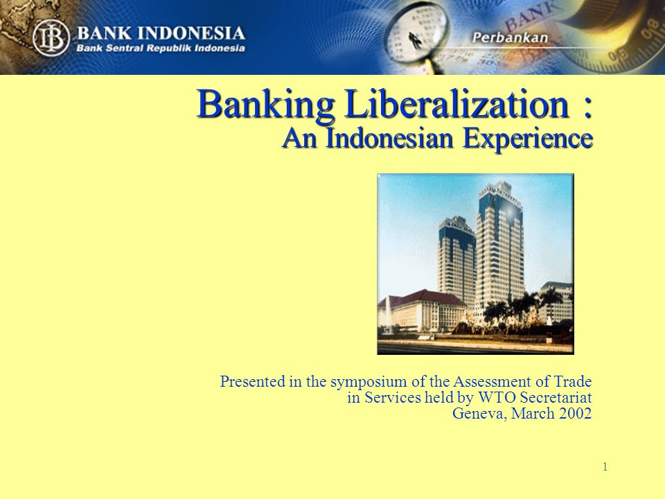 1 Banking Liberalization : An Indonesian Experience Presented in the symposium of the Assessment of Trade in Services held by WTO Secretariat Geneva,