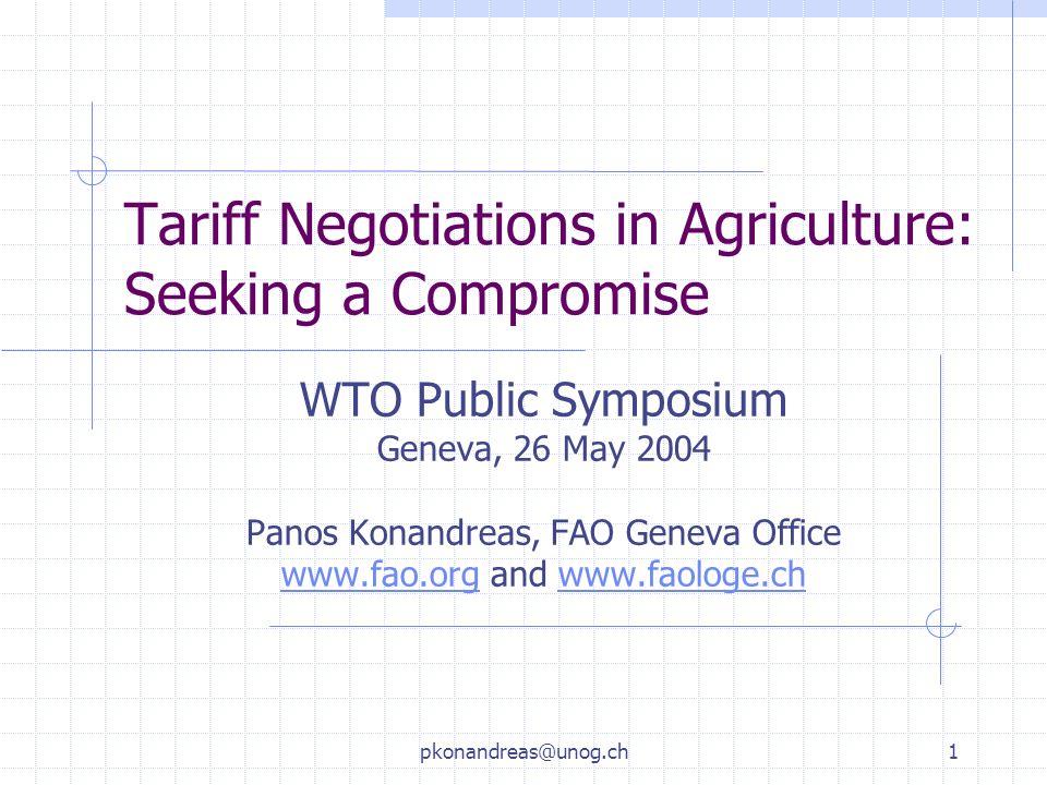 pkonandreas@unog.ch1 Tariff Negotiations in Agriculture: Seeking a Compromise WTO Public Symposium Geneva, 26 May 2004 Panos Konandreas, FAO Geneva Office www.fao.orgwww.fao.org and www.faologe.chwww.faologe.ch