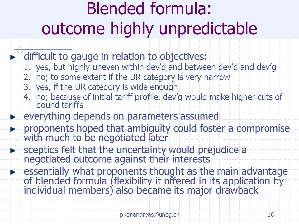 pkonandreas@unog.ch16 Blended formula: outcome highly unpredictable difficult to gauge in relation to objectives: 1.yes, but highly uneven within devd and between devd and devg 2.no; to some extent if the UR category is very narrow 3.yes, if the UR category is wide enough 4.no; because of initial tariff profile, devg would make higher cuts of bound tariffs everything depends on parameters assumed proponents hoped that ambiguity could foster a compromise with much to be negotiated later sceptics felt that the uncertainty would prejudice a negotiated outcome against their interests essentially what proponents thought as the main advantage of blended formula (flexibility it offered in its application by individual members) also became its major drawback