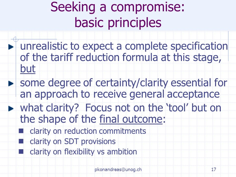 pkonandreas@unog.ch17 Seeking a compromise: basic principles unrealistic to expect a complete specification of the tariff reduction formula at this stage, but some degree of certainty/clarity essential for an approach to receive general acceptance what clarity.