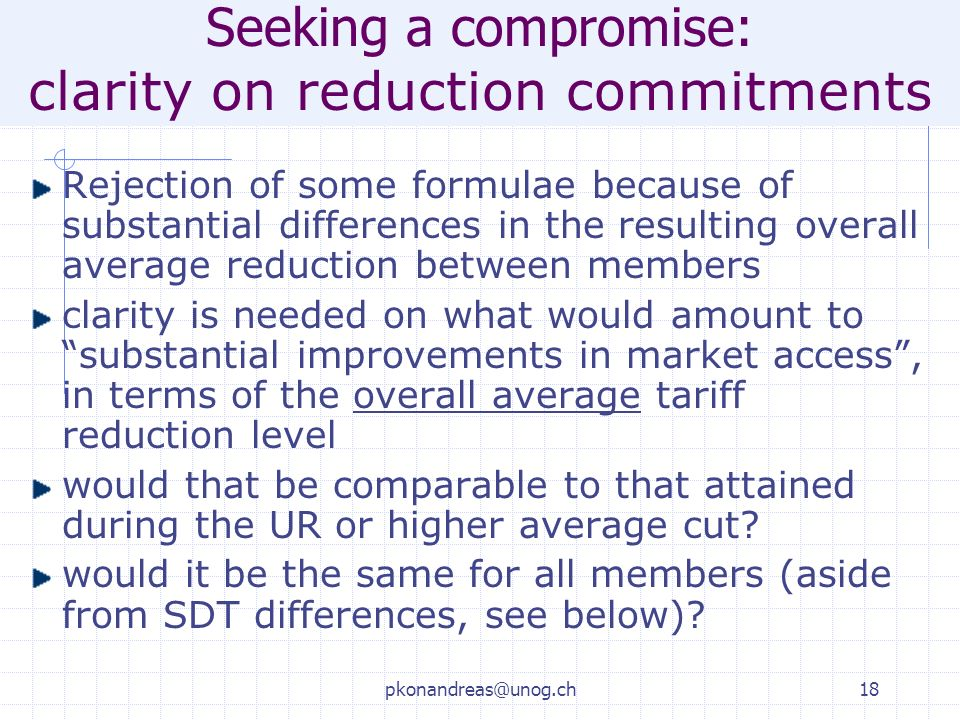 pkonandreas@unog.ch18 Seeking a compromise: clarity on reduction commitments Rejection of some formulae because of substantial differences in the resulting overall average reduction between members clarity is needed on what would amount to substantial improvements in market access, in terms of the overall average tariff reduction level would that be comparable to that attained during the UR or higher average cut.