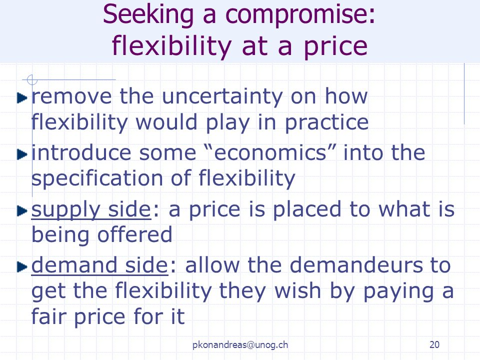 pkonandreas@unog.ch20 Seeking a compromise: flexibility at a price remove the uncertainty on how flexibility would play in practice introduce some economics into the specification of flexibility supply side: a price is placed to what is being offered demand side: allow the demandeurs to get the flexibility they wish by paying a fair price for it