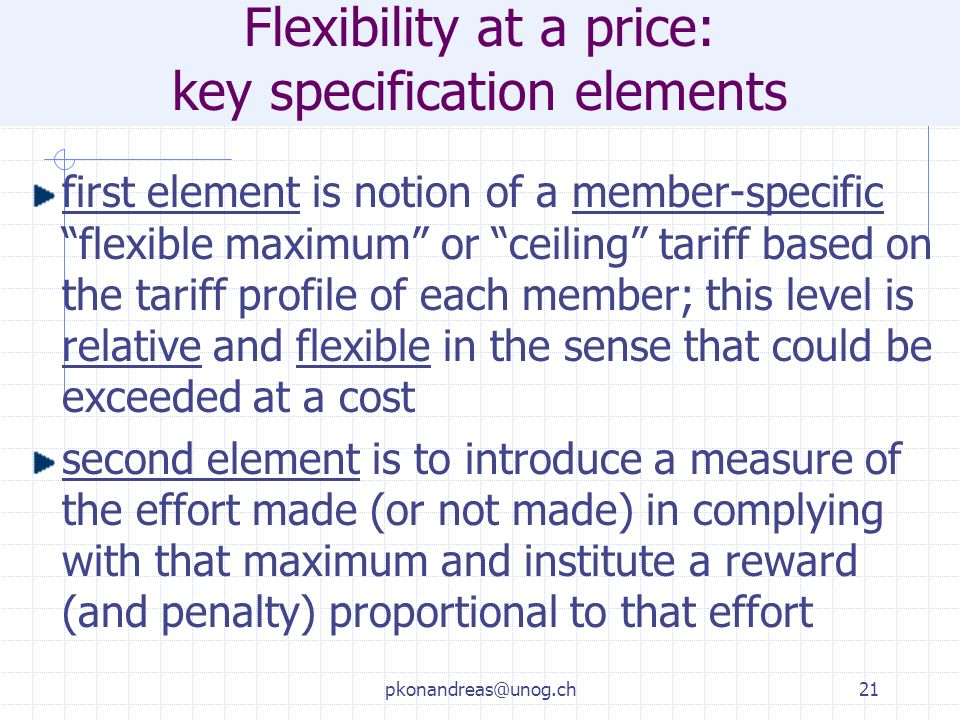 pkonandreas@unog.ch21 Flexibility at a price: key specification elements first element is notion of a member-specific flexible maximum or ceiling tariff based on the tariff profile of each member; this level is relative and flexible in the sense that could be exceeded at a cost second element is to introduce a measure of the effort made (or not made) in complying with that maximum and institute a reward (and penalty) proportional to that effort
