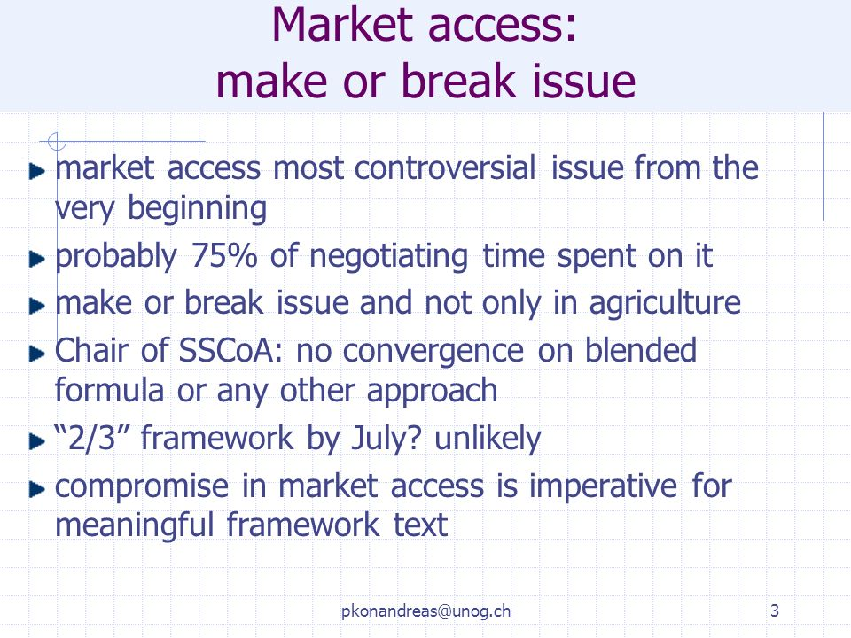 pkonandreas@unog.ch3 Market access: make or break issue market access most controversial issue from the very beginning probably 75% of negotiating time spent on it make or break issue and not only in agriculture Chair of SSCoA: no convergence on blended formula or any other approach 2/3 framework by July.