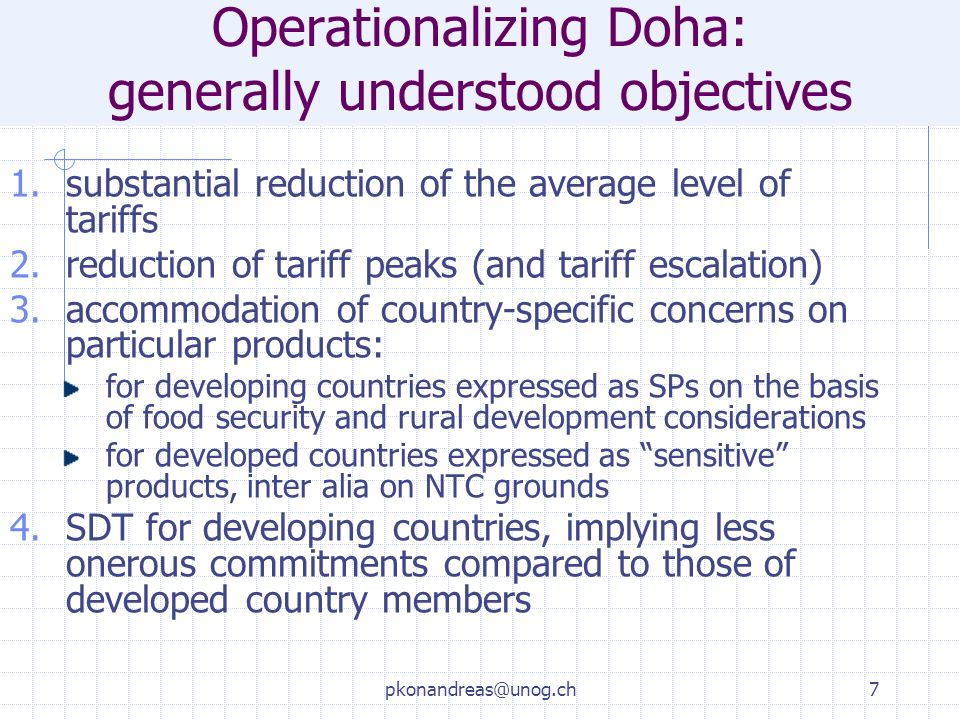 pkonandreas@unog.ch7 Operationalizing Doha: generally understood objectives 1.substantial reduction of the average level of tariffs 2.reduction of tariff peaks (and tariff escalation) 3.accommodation of country-specific concerns on particular products: for developing countries expressed as SPs on the basis of food security and rural development considerations for developed countries expressed as sensitive products, inter alia on NTC grounds 4.SDT for developing countries, implying less onerous commitments compared to those of developed country members
