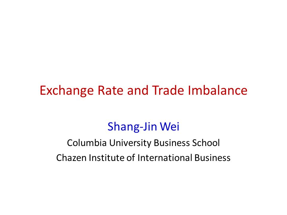 Exchange Rate and Trade Imbalance Shang-Jin Wei Columbia University Business School Chazen Institute of International Business