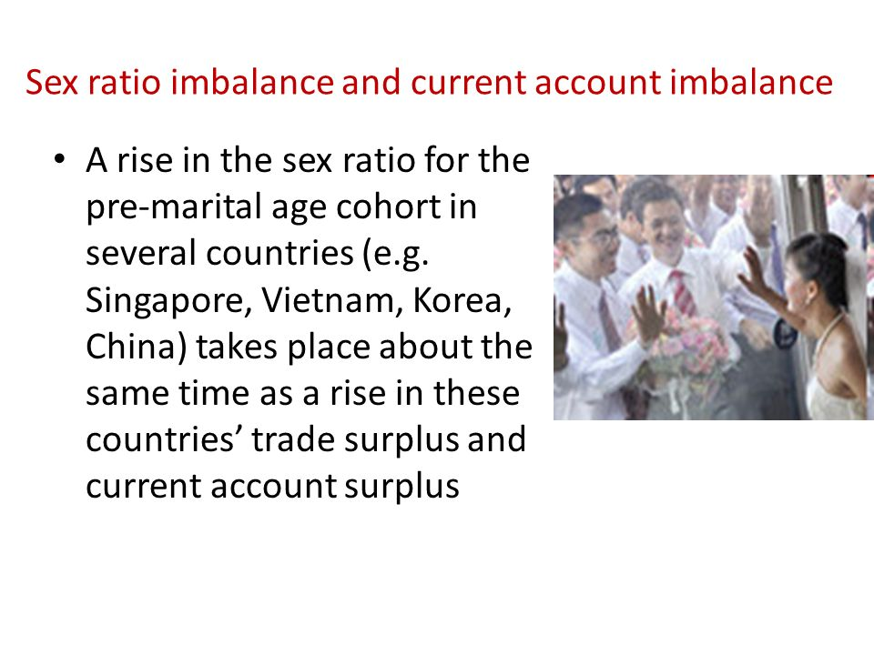 Sex ratio imbalance and current account imbalance A rise in the sex ratio for the pre-marital age cohort in several countries (e.g. Singapore, Vietnam