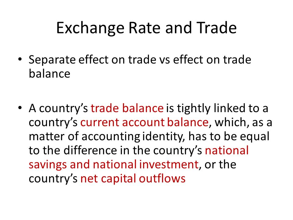 Exchange Rate and Trade Separate effect on trade vs effect on trade balance A countrys trade balance is tightly linked to a countrys current account b
