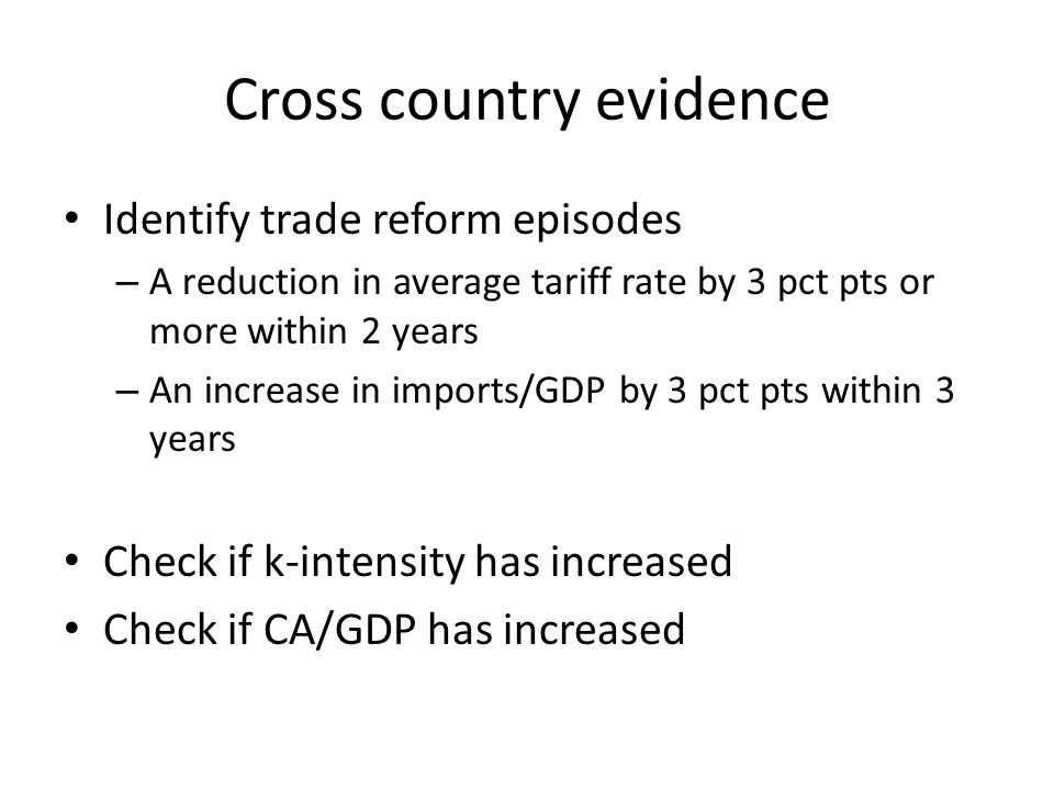 Cross country evidence Identify trade reform episodes – A reduction in average tariff rate by 3 pct pts or more within 2 years – An increase in import
