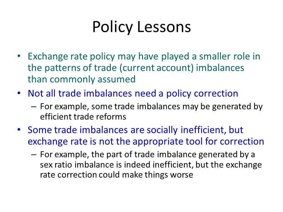 Policy Lessons Exchange rate policy may have played a smaller role in the patterns of trade (current account) imbalances than commonly assumed Not all