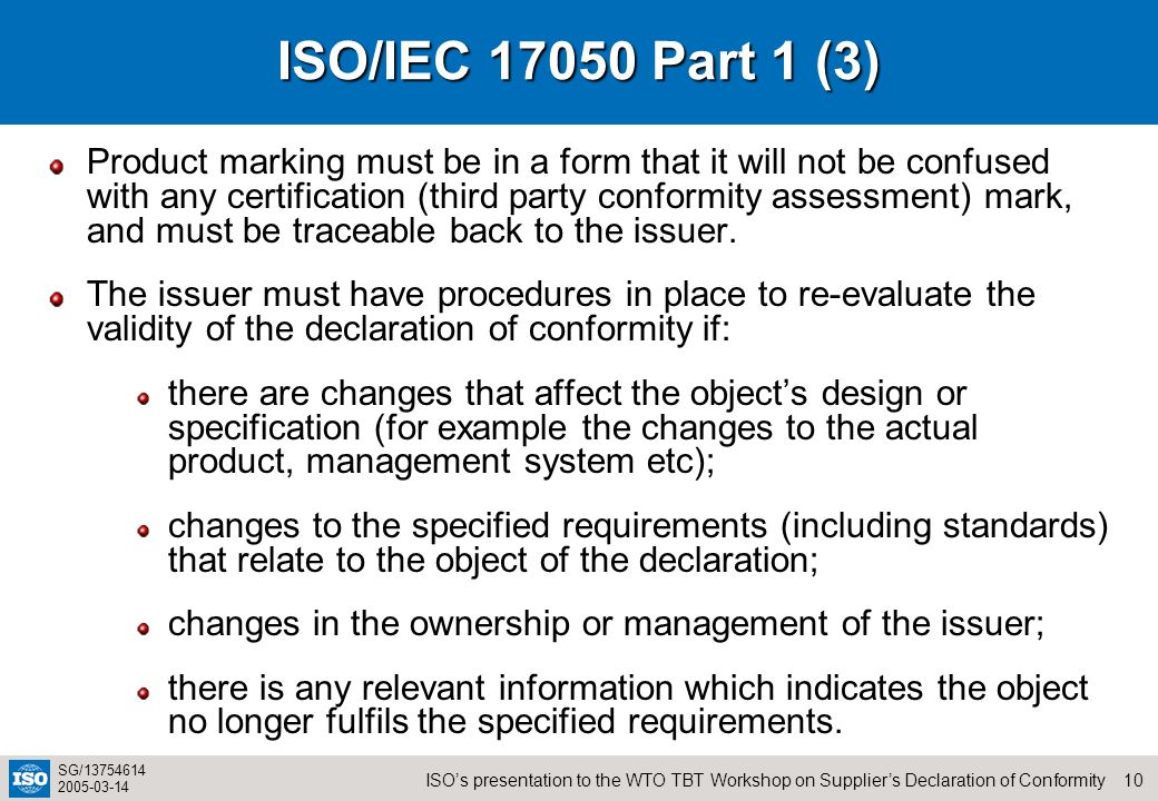10ISOs presentation to the WTO TBT Workshop on Suppliers Declaration of Conformity SG/13754614 2005-03-14 ISO/IEC 17050 Part 1 (3) Product marking mus