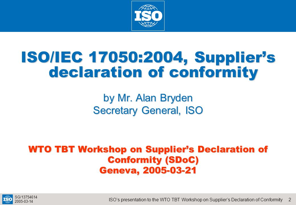 2ISOs presentation to the WTO TBT Workshop on Suppliers Declaration of Conformity SG/13754614 2005-03-14 ISO/IEC 17050:2004, Suppliers declaration of