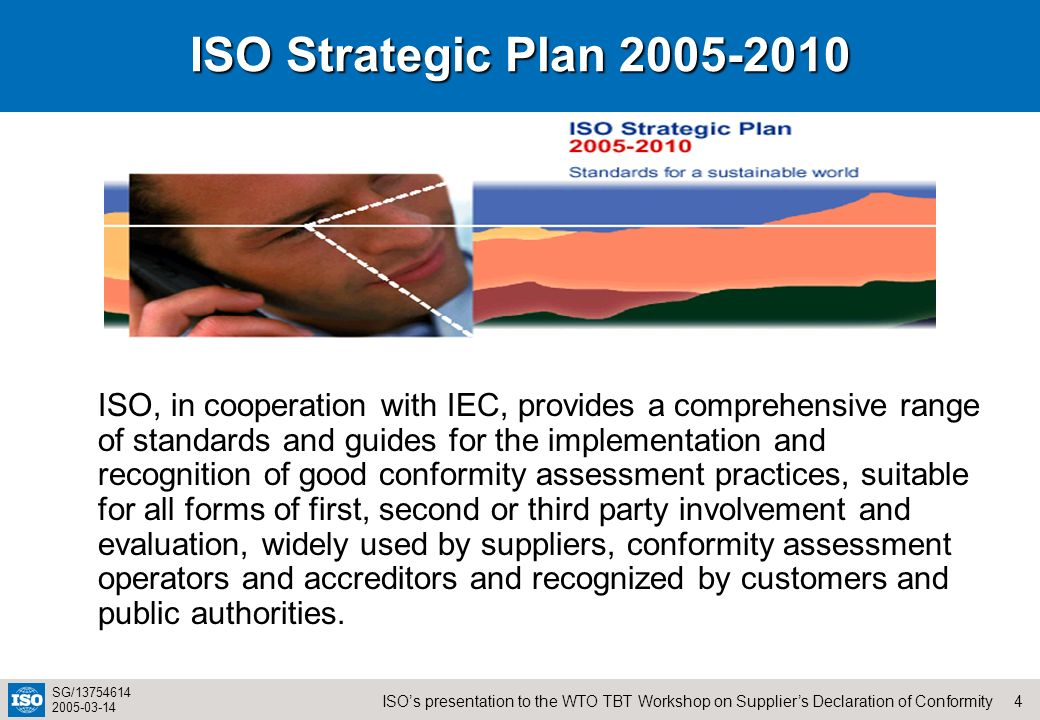 4ISOs presentation to the WTO TBT Workshop on Suppliers Declaration of Conformity SG/13754614 2005-03-14 ISO Strategic Plan 2005-2010 ISO, in cooperat