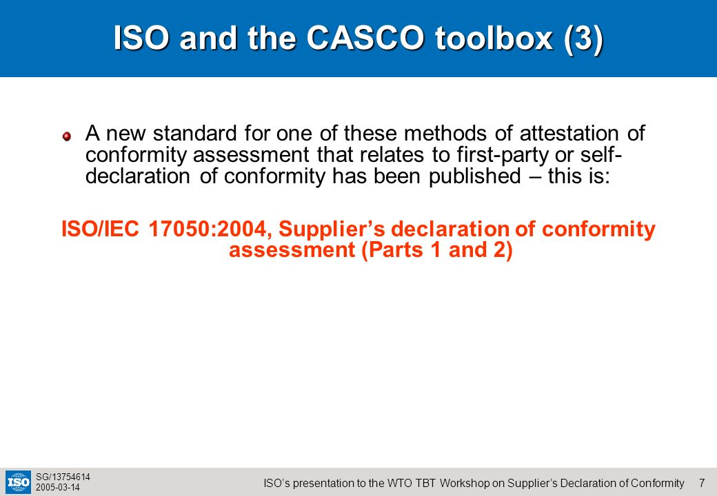 7ISOs presentation to the WTO TBT Workshop on Suppliers Declaration of Conformity SG/13754614 2005-03-14 ISO and the CASCO toolbox (3) A new standard