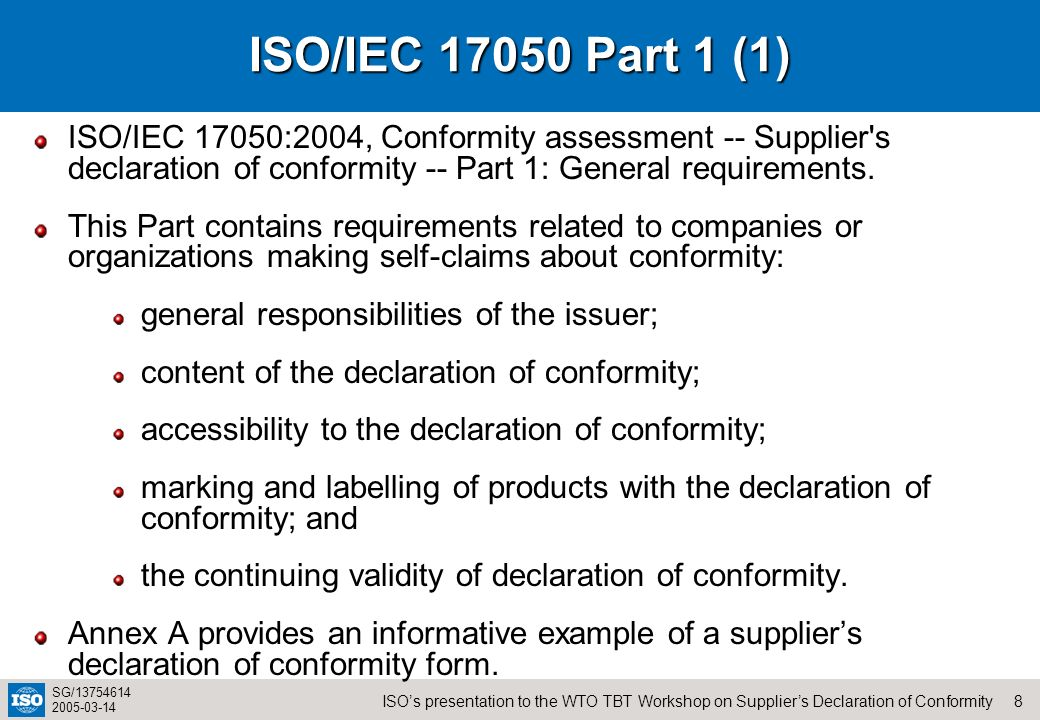 8ISOs presentation to the WTO TBT Workshop on Suppliers Declaration of Conformity SG/13754614 2005-03-14 ISO/IEC 17050 Part 1 (1) ISO/IEC 17050:2004,