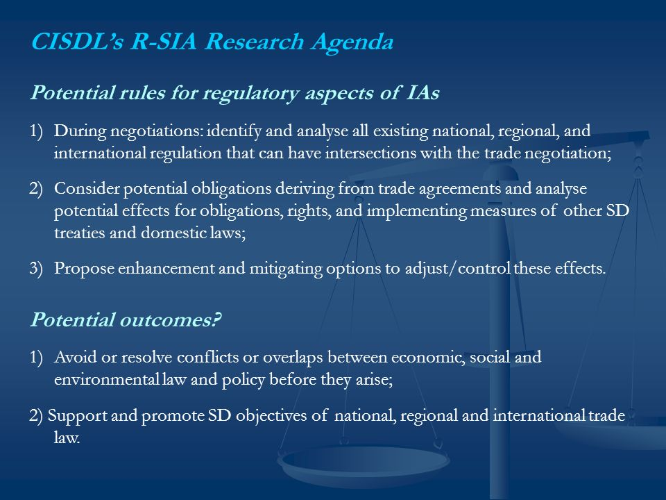 CISDLs R-SIA Research Agenda Potential rules for regulatory aspects of IAs 1)During negotiations: identify and analyse all existing national, regional, and international regulation that can have intersections with the trade negotiation; 2)Consider potential obligations deriving from trade agreements and analyse potential effects for obligations, rights, and implementing measures of other SD treaties and domestic laws; 3)Propose enhancement and mitigating options to adjust/control these effects.