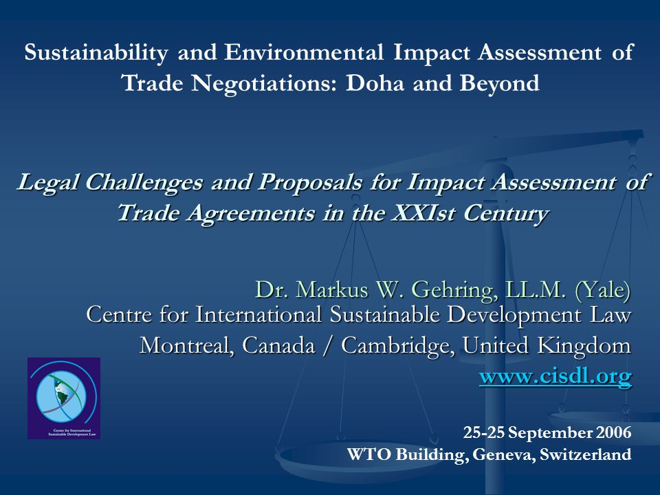 Legal Challenges and Proposals for Impact Assessment of Trade Agreements in the XXIst Century Dr. Markus W. Gehring, LL.M. (Yale) Centre for Internati