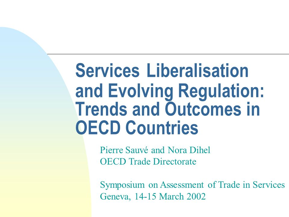 Services Liberalisation and Evolving Regulation: Trends and Outcomes in OECD Countries Pierre Sauvé and Nora Dihel OECD Trade Directorate Symposium on Assessment of Trade in Services Geneva, 14-15 March 2002