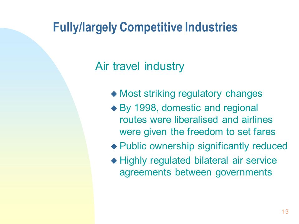 13 Fully/largely Competitive Industries Air travel industry u Most striking regulatory changes u By 1998, domestic and regional routes were liberalised and airlines were given the freedom to set fares u Public ownership significantly reduced Highly regulated bilateral air service agreements between governments