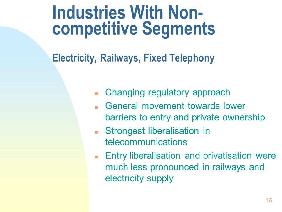 15 Industries With Non- competitive Segments Electricity, Railways, Fixed Telephony n Changing regulatory approach n General movement towards lower barriers to entry and private ownership n Strongest liberalisation in telecommunications n Entry liberalisation and privatisation were much less pronounced in railways and electricity supply