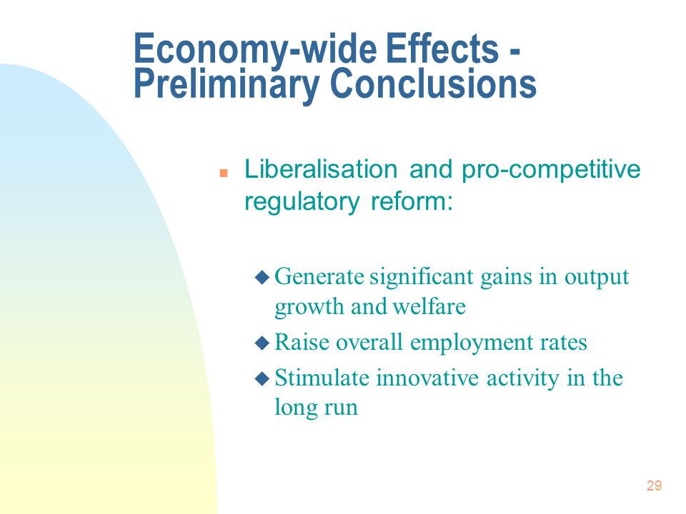 29 Economy-wide Effects - Preliminary Conclusions n Liberalisation and pro-competitive regulatory reform: u Generate significant gains in output growth and welfare u Raise overall employment rates u Stimulate innovative activity in the long run