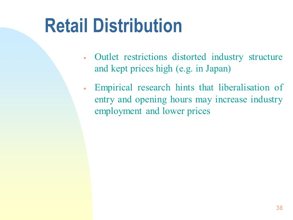 38 Retail Distribution Outlet restrictions distorted industry structure and kept prices high (e.g. in Japan) Empirical research hints that liberalisat