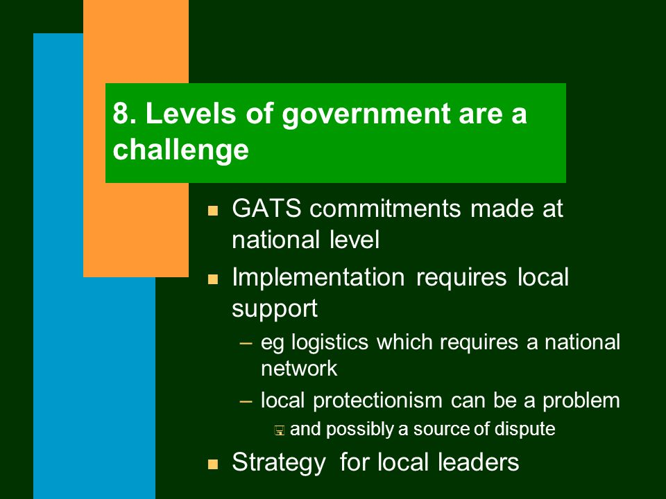 8. Levels of government are a challenge n GATS commitments made at national level n Implementation requires local support –eg logistics which requires