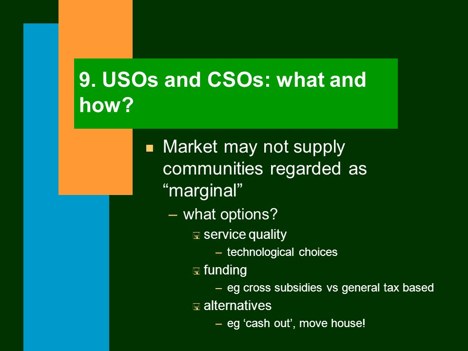 9. USOs and CSOs: what and how? n Market may not supply communities regarded as marginal –what options? < service quality –technological choices < fun