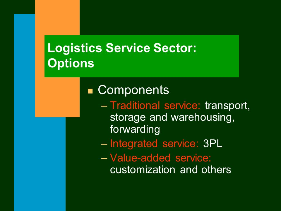 Logistics Service Sector: Options n Components –Traditional service: transport, storage and warehousing, forwarding –Integrated service: 3PL –Value-ad